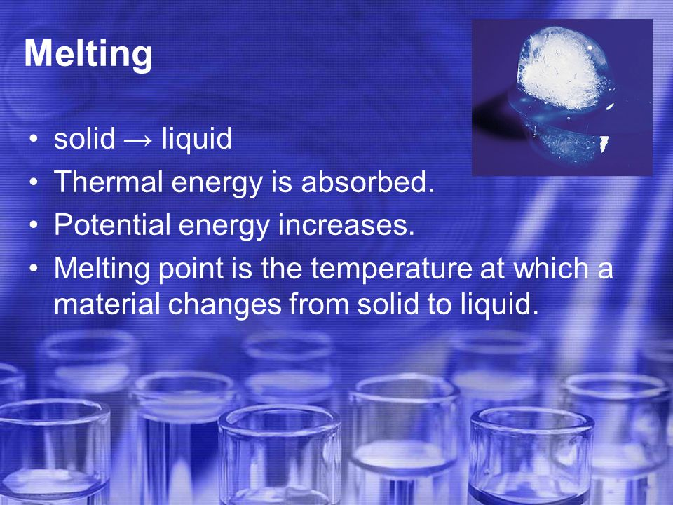 Melting solid → liquid Thermal energy is absorbed.