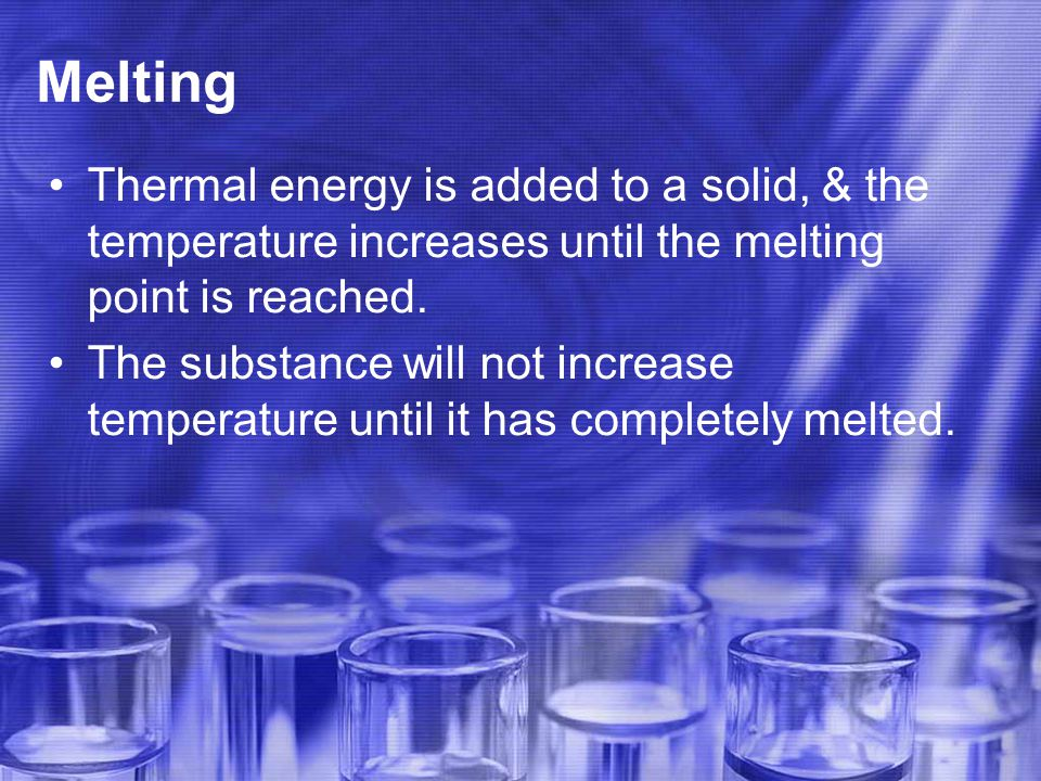 Melting Thermal energy is added to a solid, & the temperature increases until the melting point is reached.