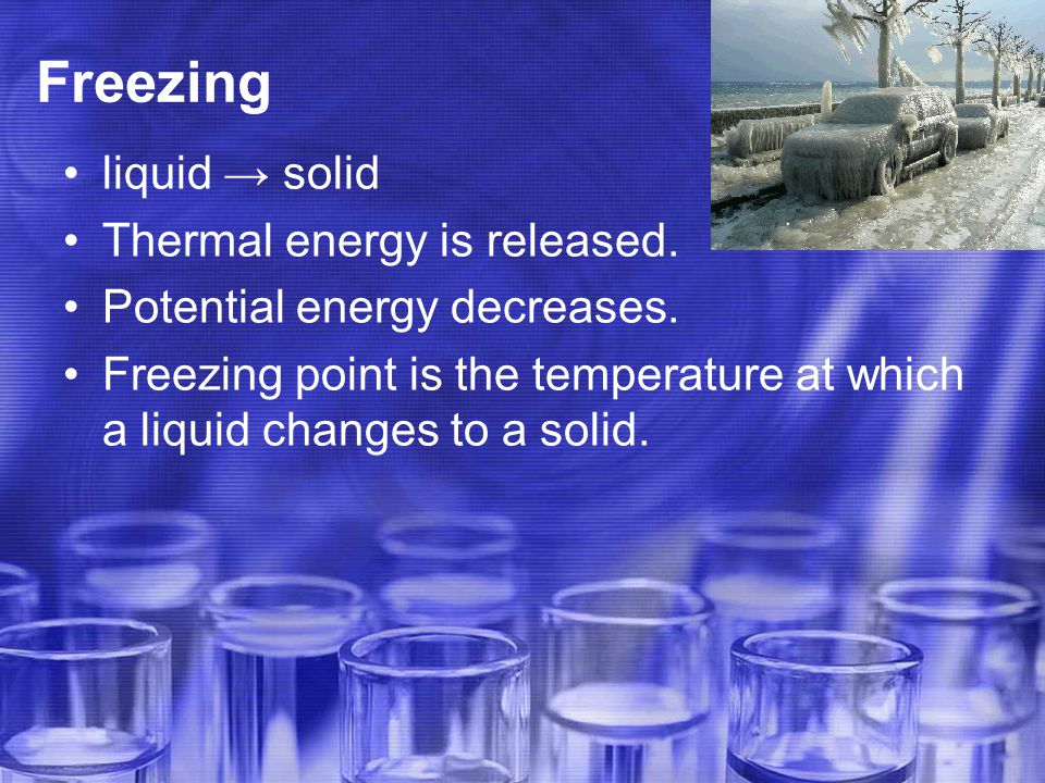 Freezing liquid → solid Thermal energy is released.