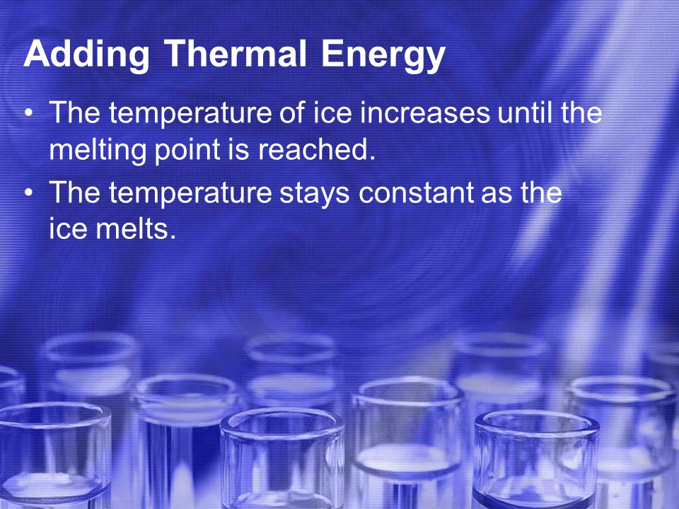 Adding Thermal Energy The temperature of ice increases until the melting point is reached.