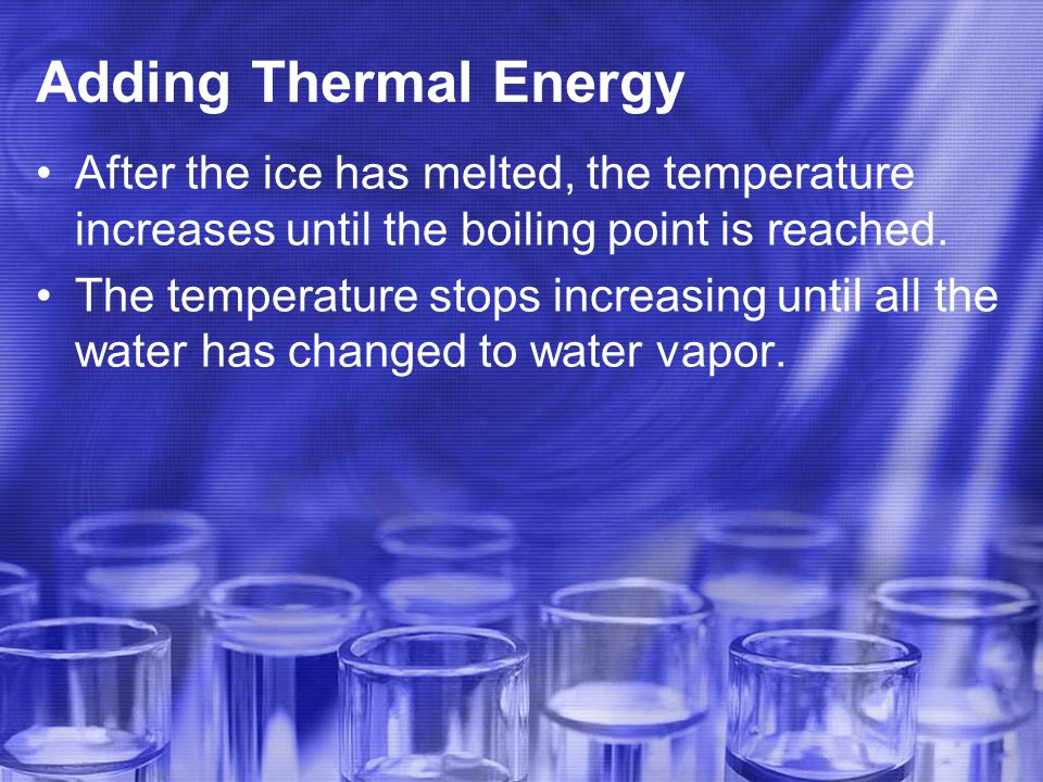 Adding Thermal Energy After the ice has melted, the temperature increases until the boiling point is reached.