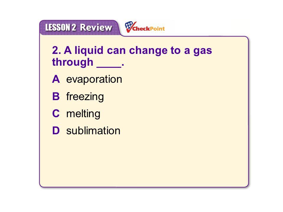 2. A liquid can change to a gas through ____. A evaporation B freezing