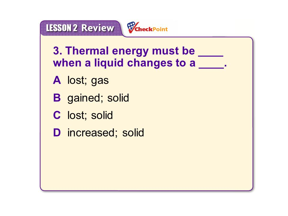 3. Thermal energy must be ____ when a liquid changes to a ____.