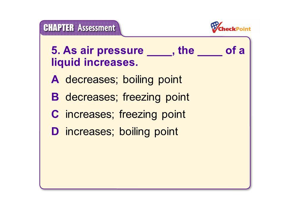 5. As air pressure ____, the ____ of a liquid increases.