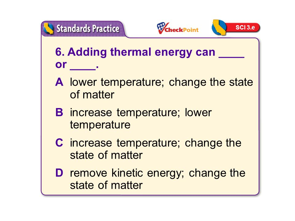6. Adding thermal energy can ____ or ____.