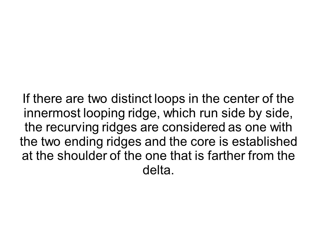 If there are two distinct loops in the center of the innermost looping ridge, which run side by side, the recurving ridges are considered as one with the two ending ridges and the core is established at the shoulder of the one that is farther from the delta.