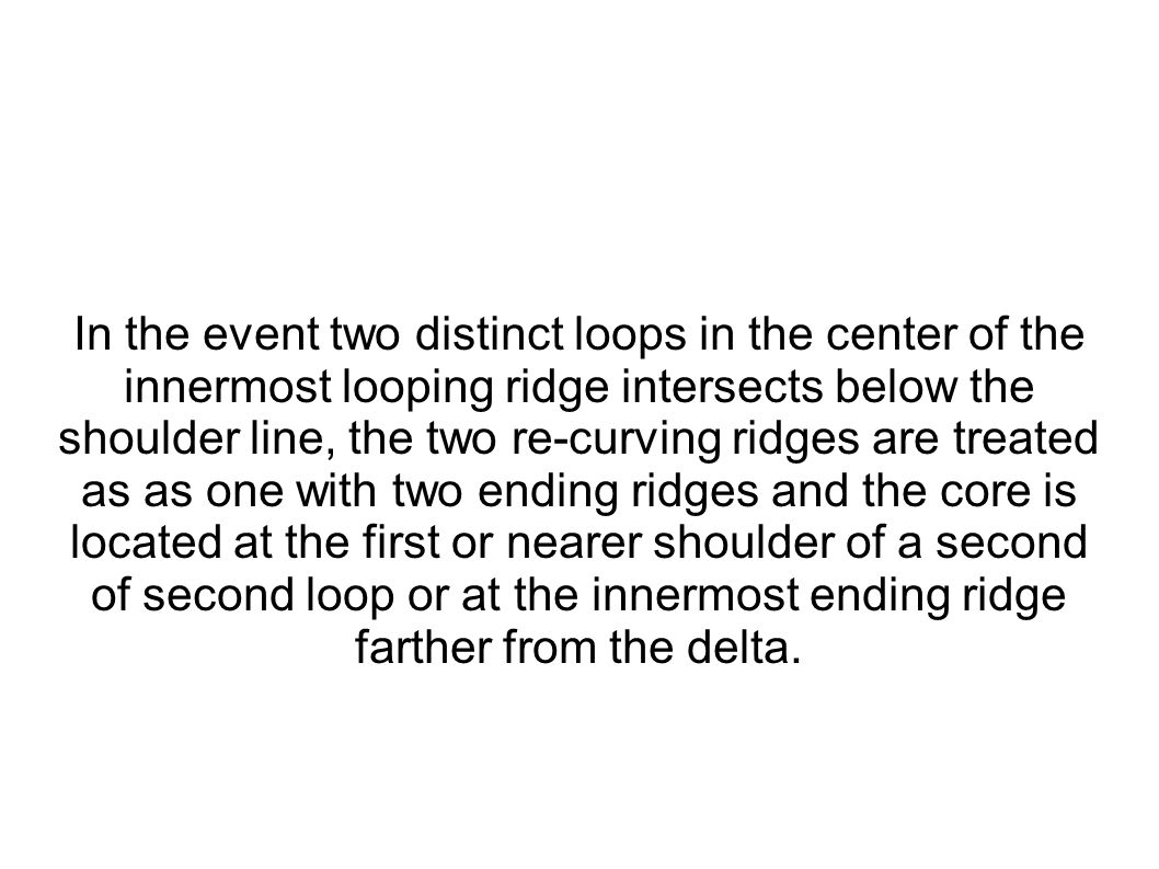 In the event two distinct loops in the center of the innermost looping ridge intersects below the shoulder line, the two re-curving ridges are treated as as one with two ending ridges and the core is located at the first or nearer shoulder of a second of second loop or at the innermost ending ridge farther from the delta.