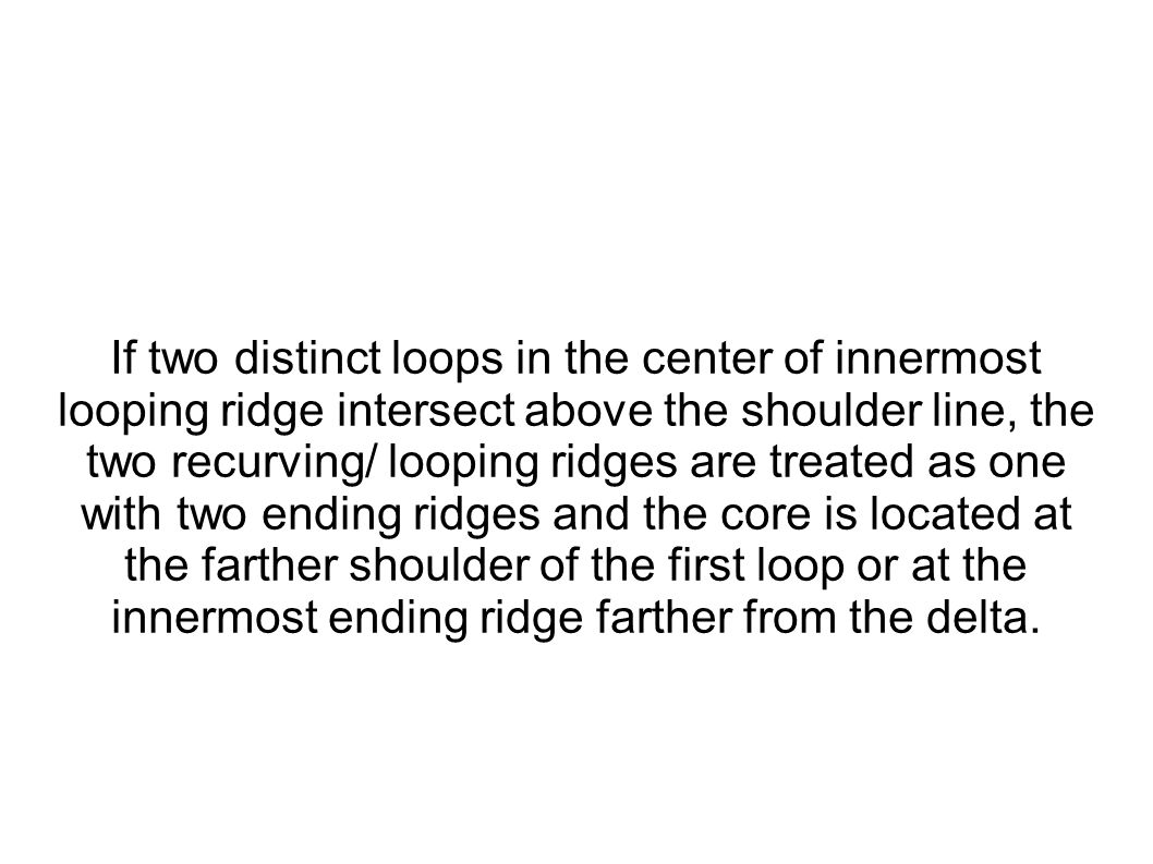If two distinct loops in the center of innermost looping ridge intersect above the shoulder line, the two recurving/ looping ridges are treated as one with two ending ridges and the core is located at the farther shoulder of the first loop or at the innermost ending ridge farther from the delta.