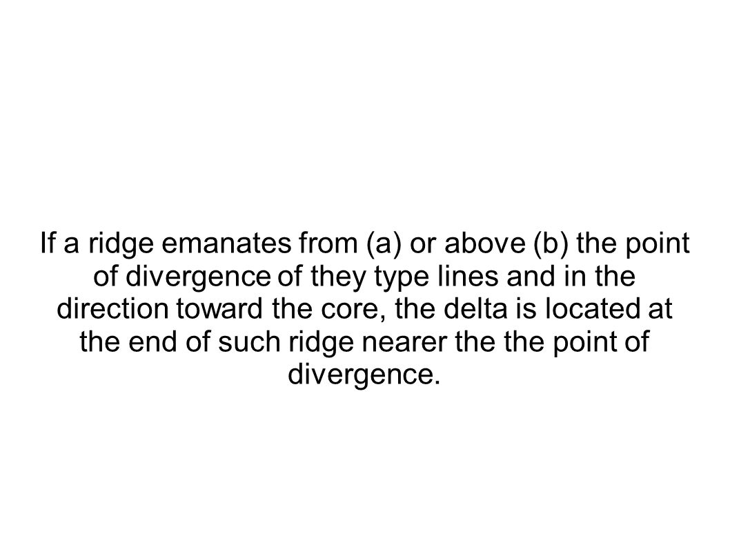 If a ridge emanates from (a) or above (b) the point of divergence of they type lines and in the direction toward the core, the delta is located at the end of such ridge nearer the the point of divergence.