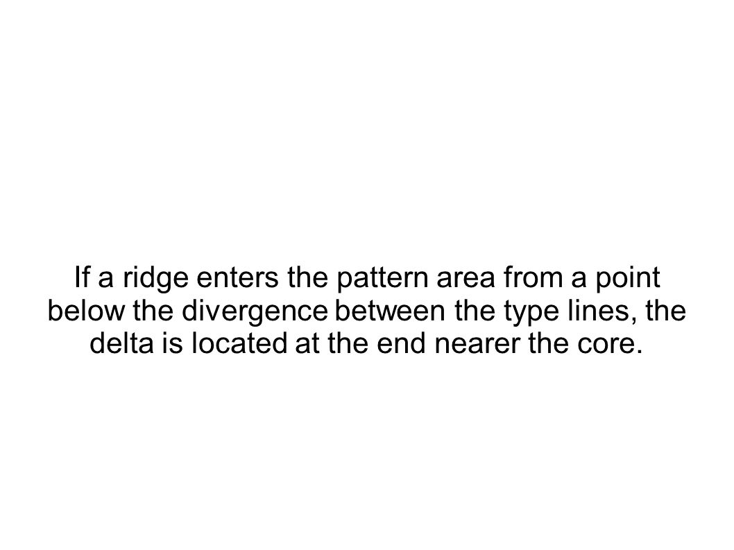 If a ridge enters the pattern area from a point below the divergence between the type lines, the delta is located at the end nearer the core.