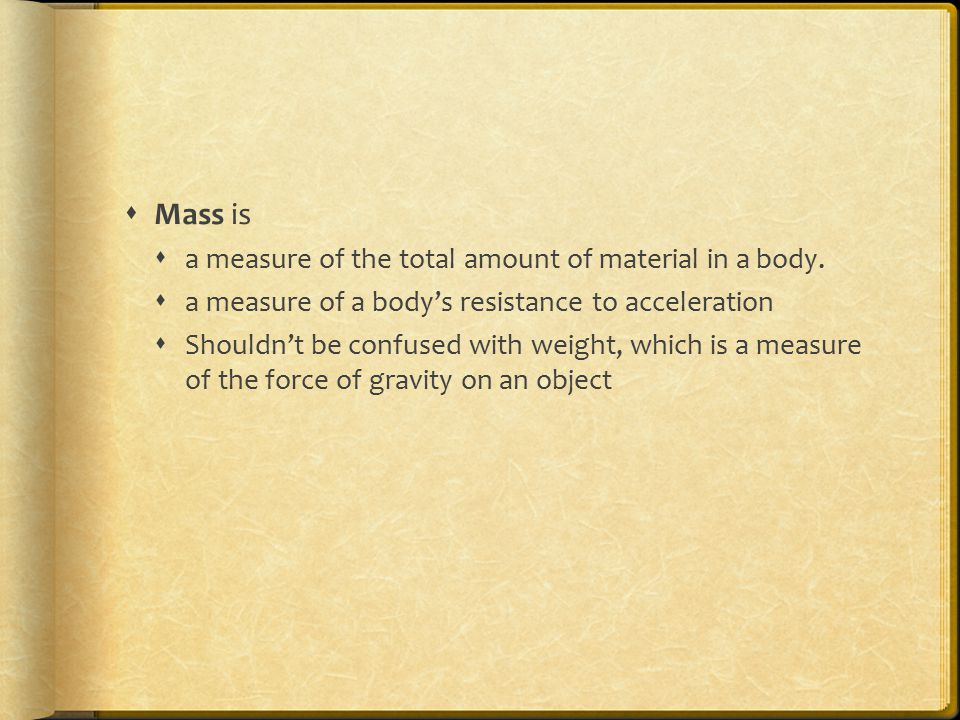 Mass is a measure of the total amount of material in a body.