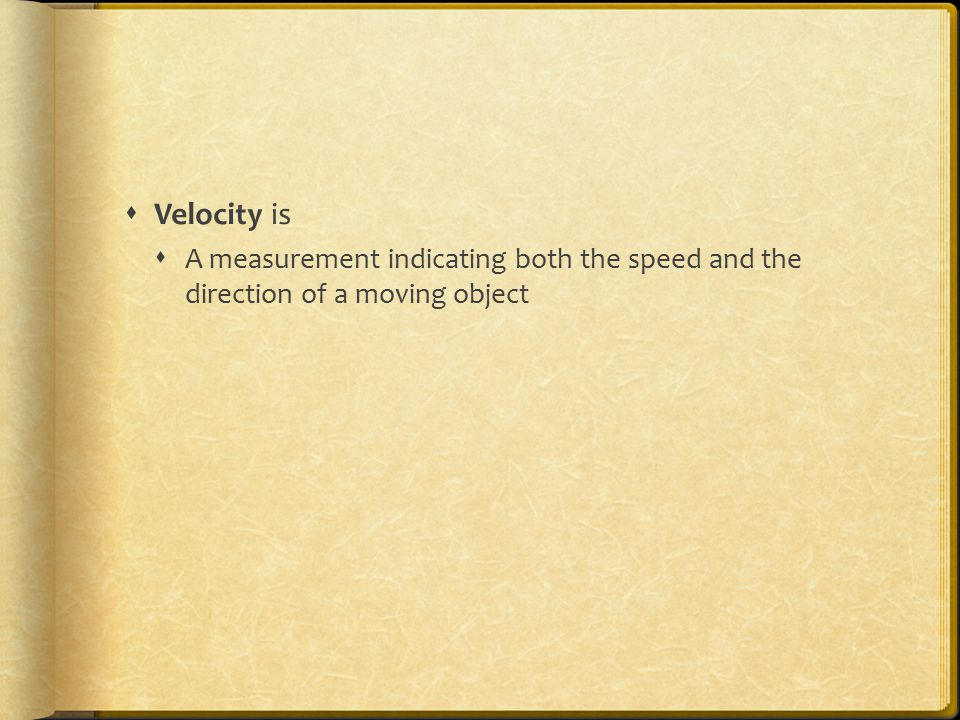Velocity is A measurement indicating both the speed and the direction of a moving object
