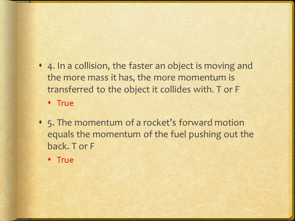 4. In a collision, the faster an object is moving and the more mass it has, the more momentum is transferred to the object it collides with. T or F