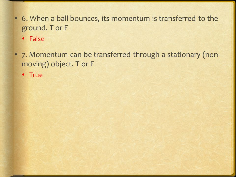 6. When a ball bounces, its momentum is transferred to the ground