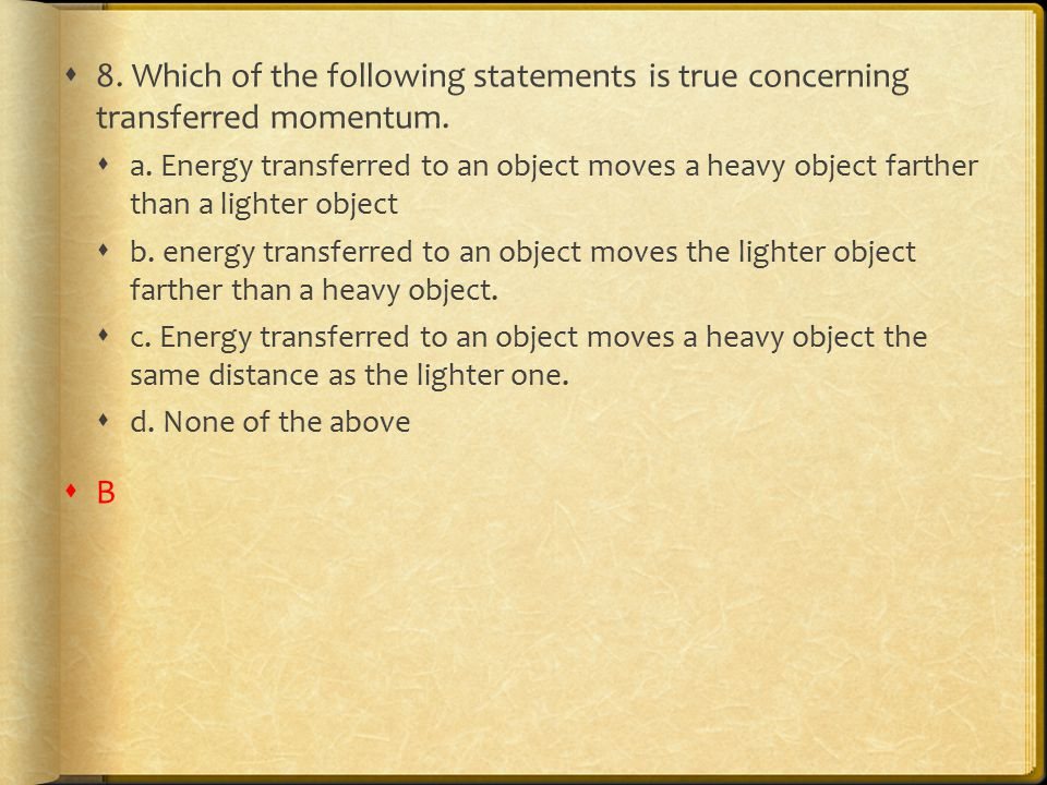 8. Which of the following statements is true concerning transferred momentum.