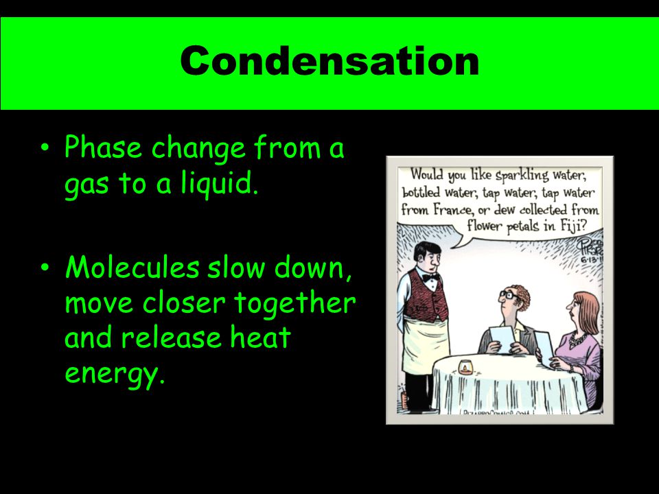 Condensation Phase change from a gas to a liquid.