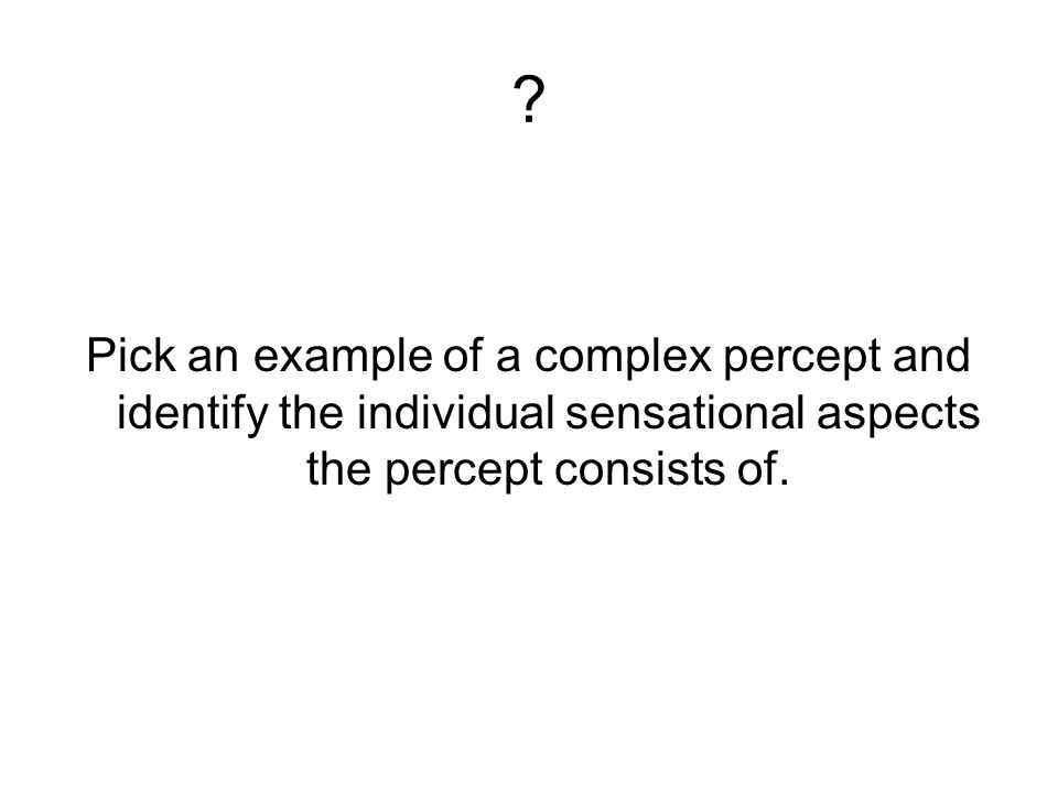 Pick an example of a complex percept and identify the individual sensational aspects the percept consists of.