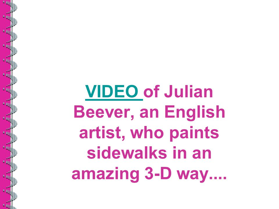 VIDEO of Julian Beever, an English artist, who paints sidewalks in an amazing 3-D way....