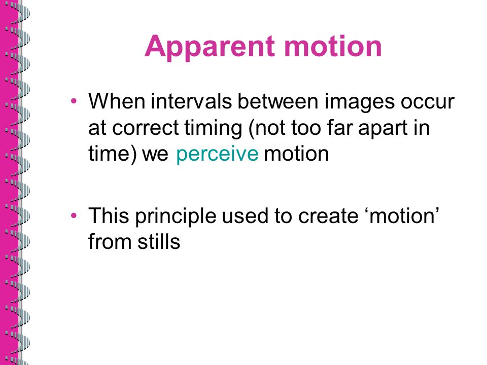 Apparent motion When intervals between images occur at correct timing (not too far apart in time) we perceive motion.
