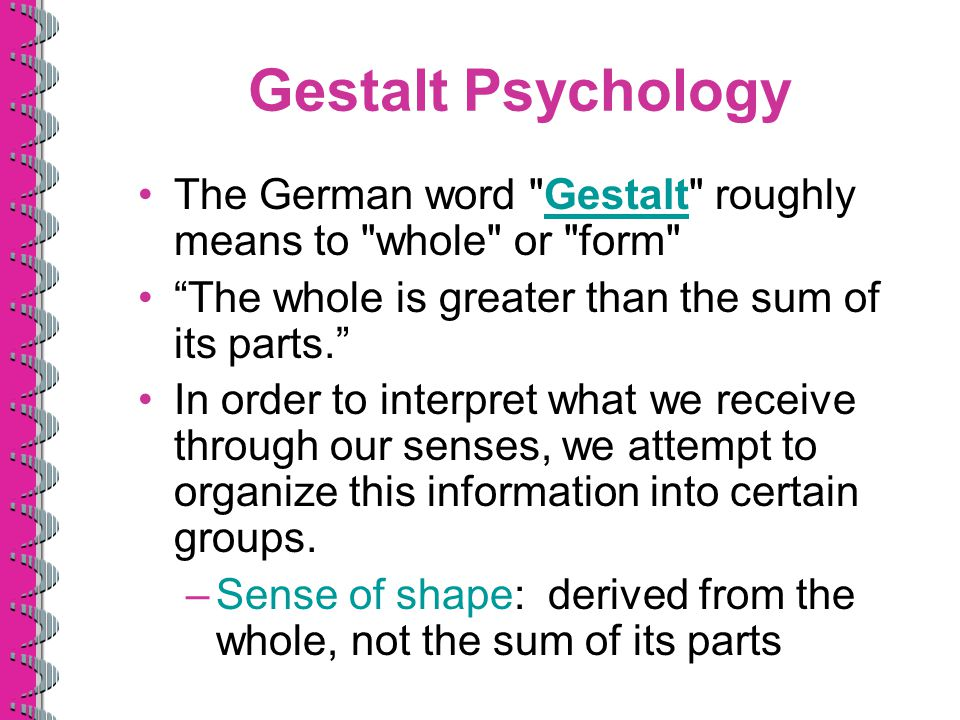 Gestalt Psychology The German word Gestalt roughly means to whole or form The whole is greater than the sum of its parts.