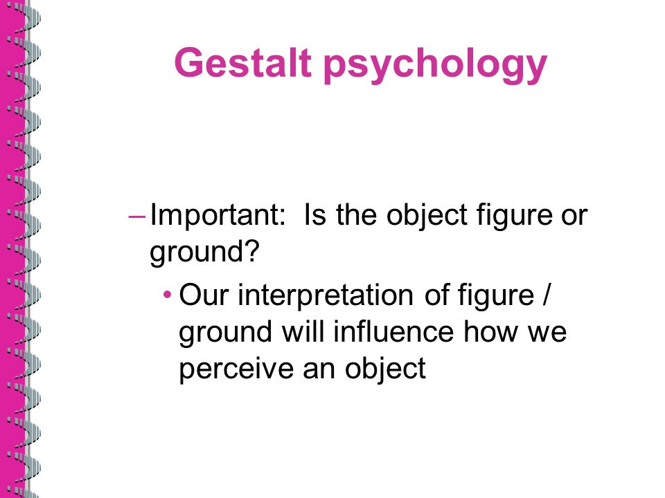 Gestalt psychology Important: Is the object figure or ground