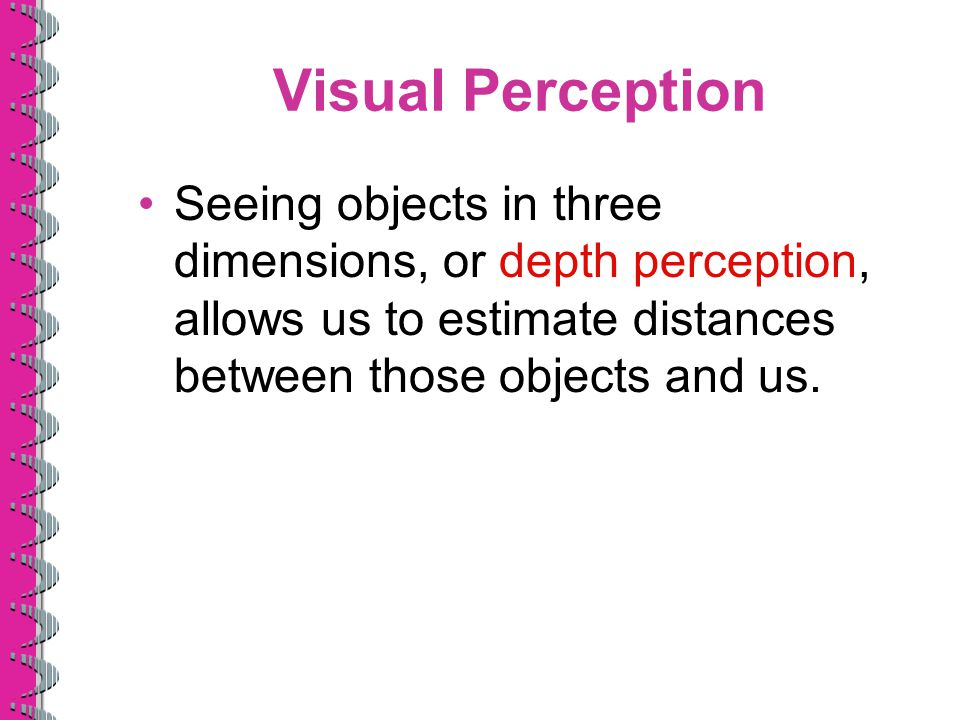 Visual Perception Seeing objects in three dimensions, or depth perception, allows us to estimate distances between those objects and us.
