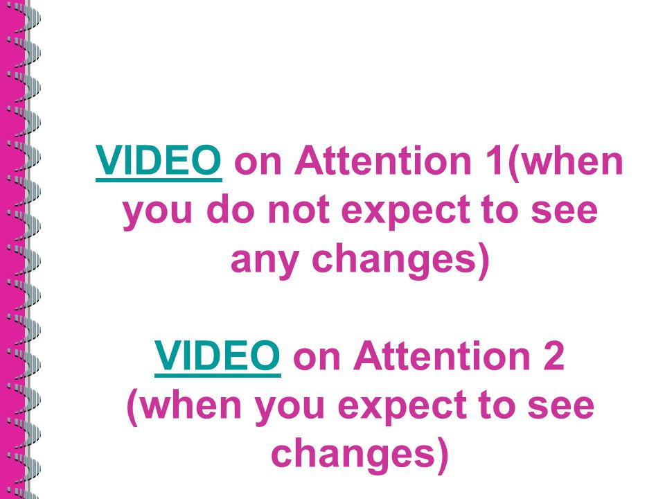 VIDEO on Attention 1(when you do not expect to see any changes) VIDEO on Attention 2 (when you expect to see changes)