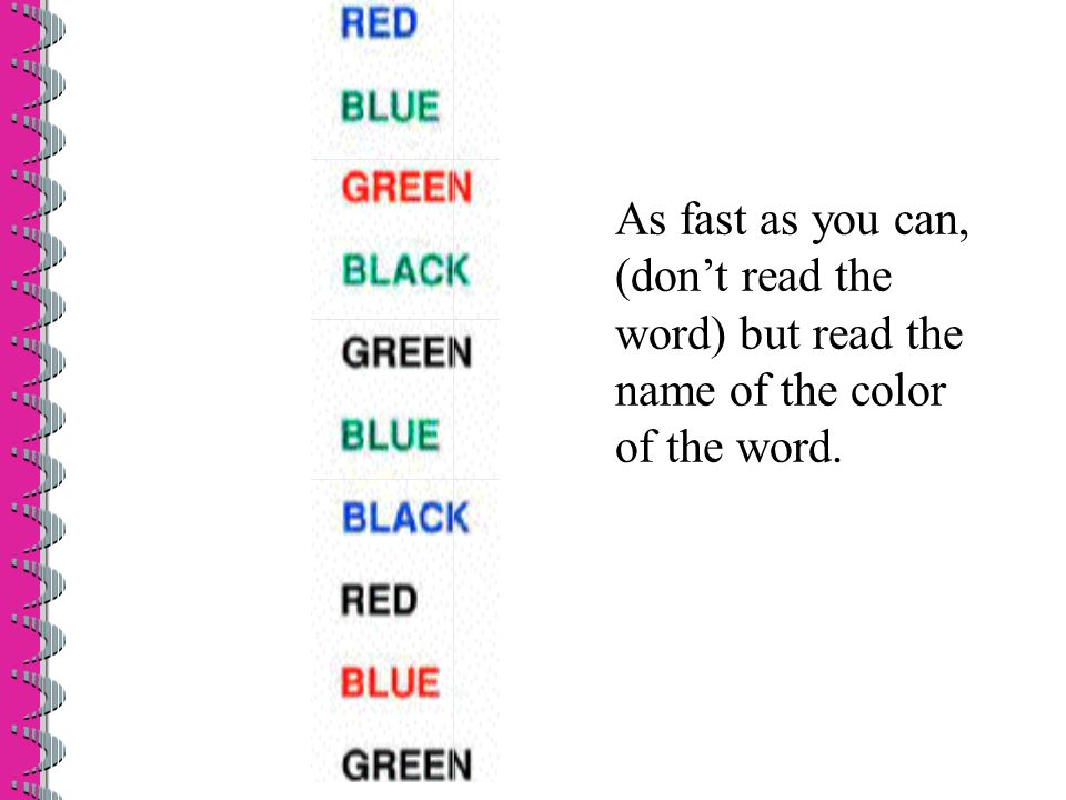 As fast as you can, (don't read the word) but read the name of the color of the word.