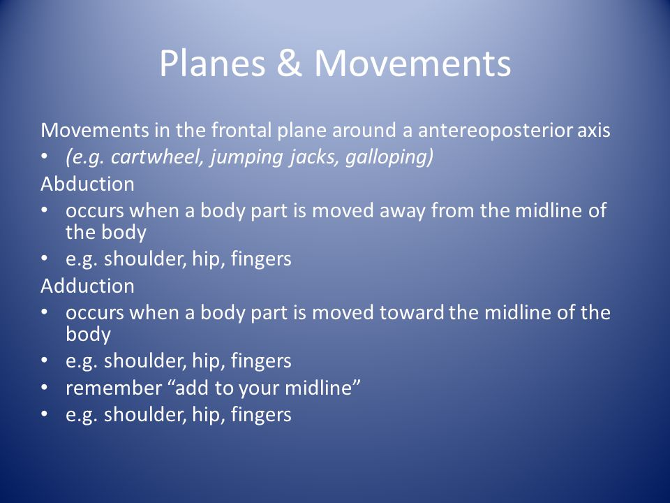Planes & Movements Movements in the frontal plane around a antereoposterior axis. (e.g. cartwheel, jumping jacks, galloping)