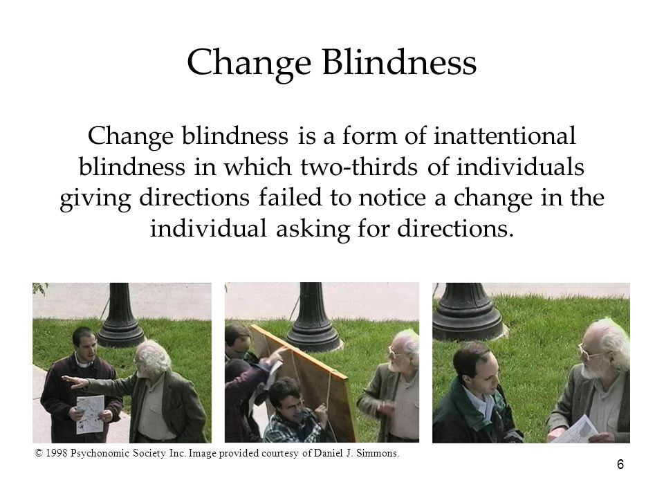change blindness Psychologists who study the fascinating phenomenon of change blindness know  that merely looking at something is not the same as actively paying attention to.