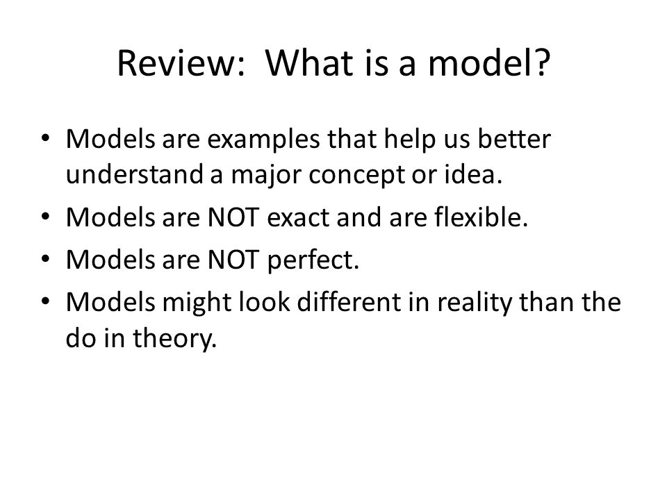 Review: What is a model Models are examples that help us better understand a major concept or idea.