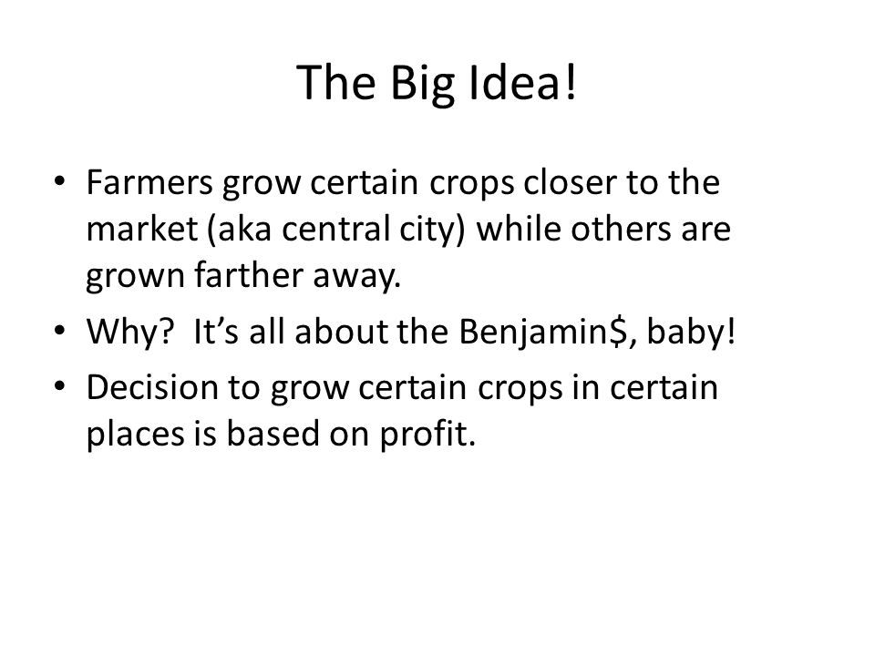 The Big Idea! Farmers grow certain crops closer to the market (aka central city) while others are grown farther away.