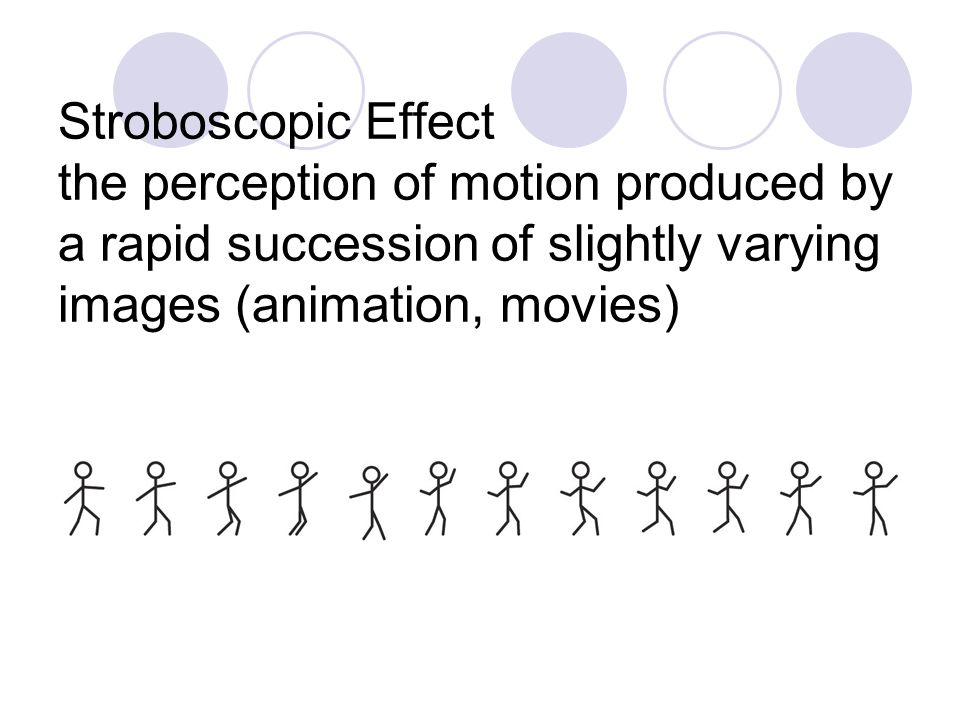 Stroboscopic Effect the perception of motion produced by a rapid succession of slightly varying images (animation, movies)