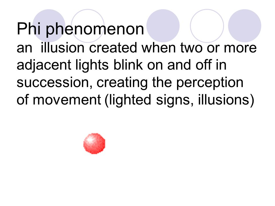 Phi phenomenon an illusion created when two or more adjacent lights blink on and off in succession, creating the perception of movement (lighted signs, illusions)