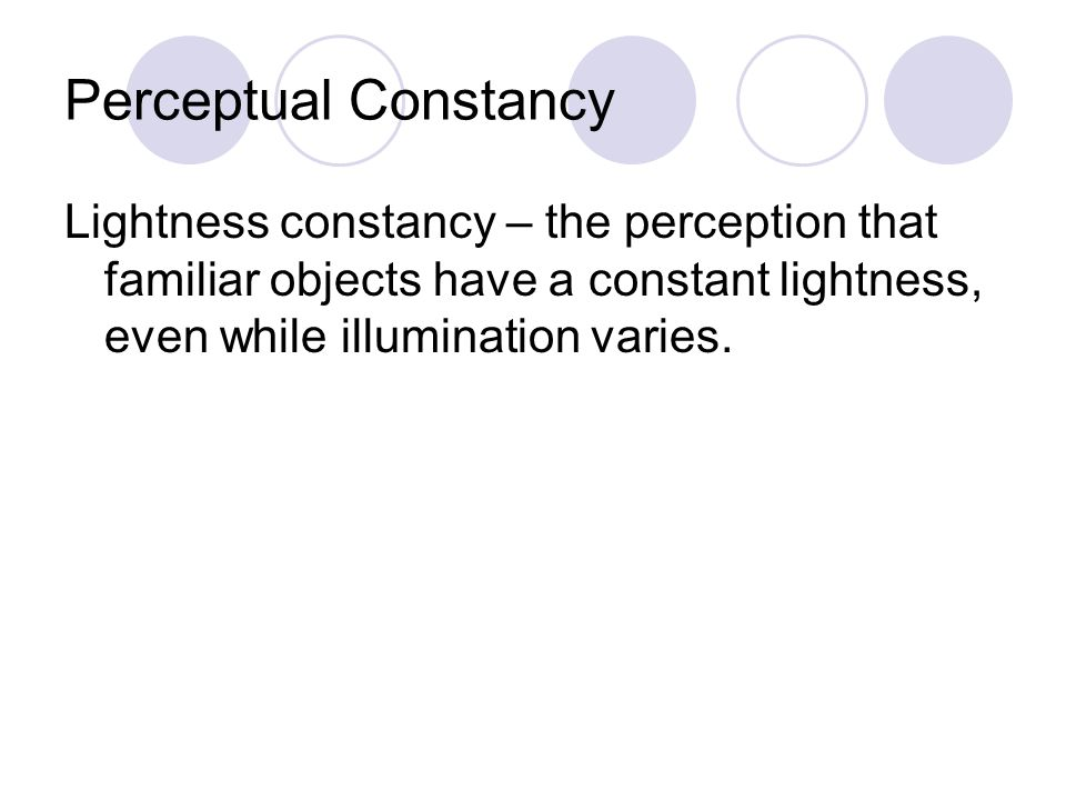 Perceptual Constancy Lightness constancy – the perception that familiar objects have a constant lightness, even while illumination varies.