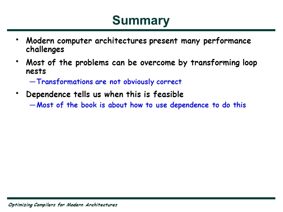 Summary Modern computer architectures present many performance challenges. Most of the problems can be overcome by transforming loop nests.