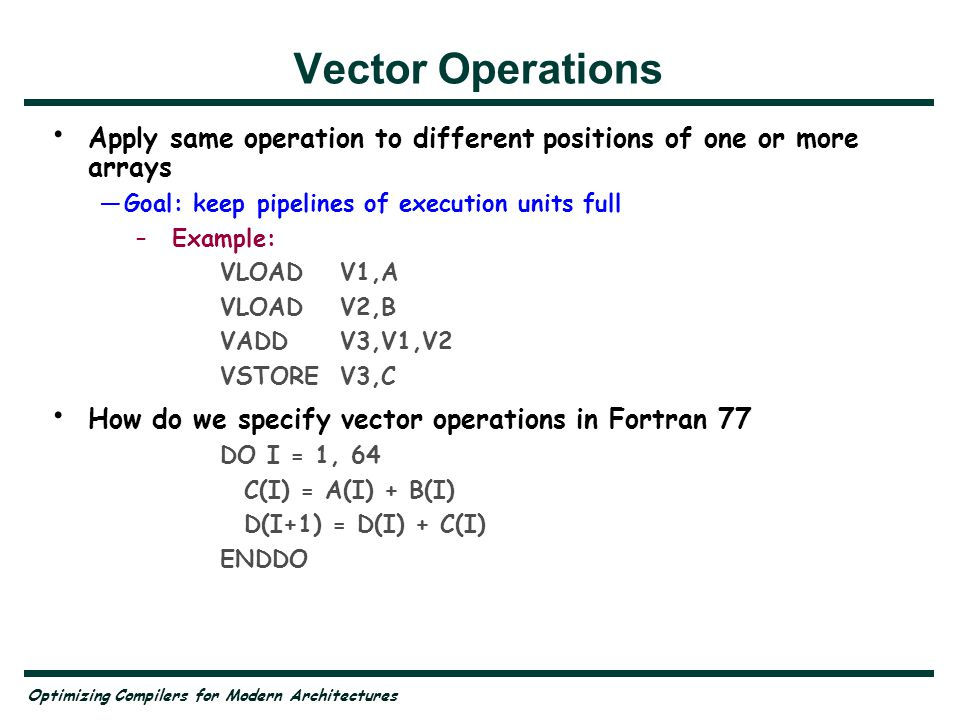 Vector Operations Apply same operation to different positions of one or more arrays. Goal: keep pipelines of execution units full.
