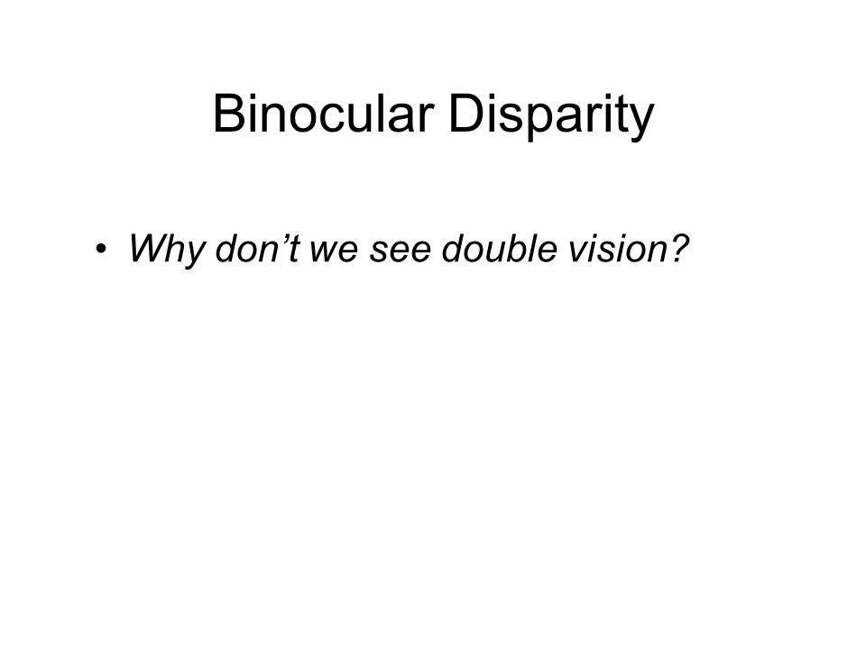 Binocular Disparity Why don't we see double vision