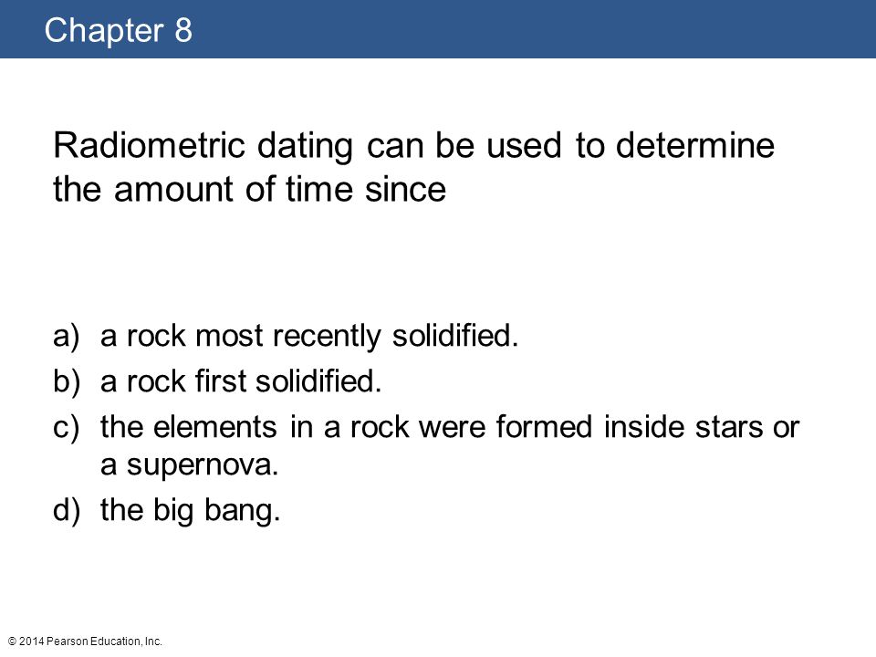 Radiometric dating can be used to determine the amount of time since