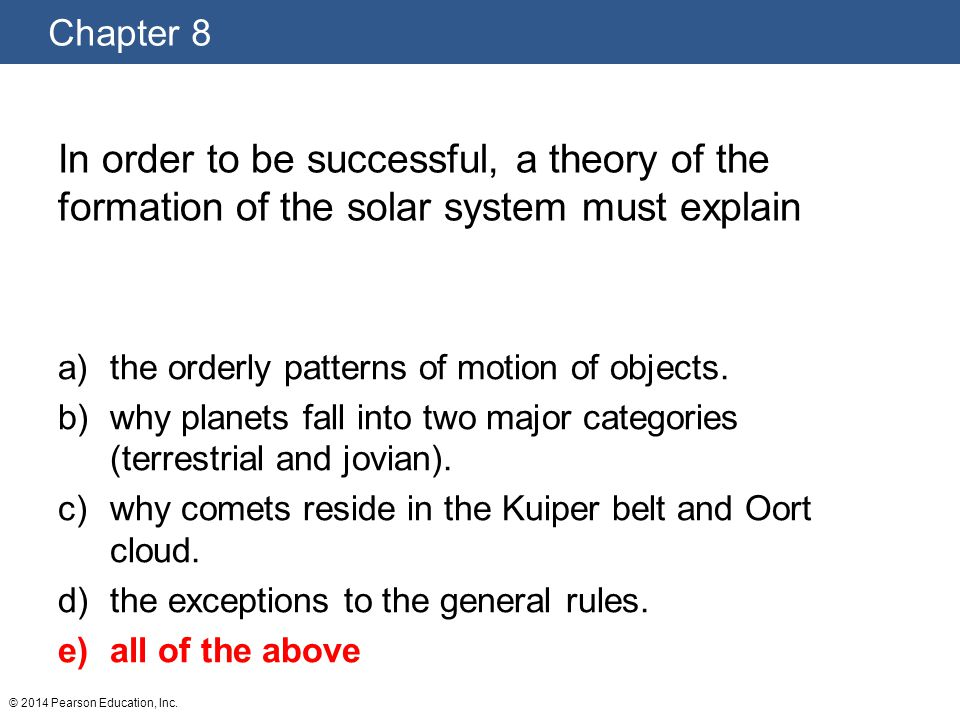 In order to be successful, a theory of the formation of the solar system must explain