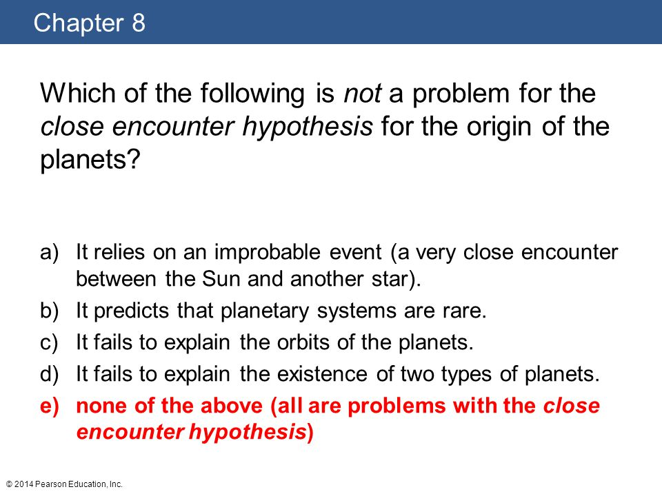 Which of the following is not a problem for the close encounter hypothesis for the origin of the planets