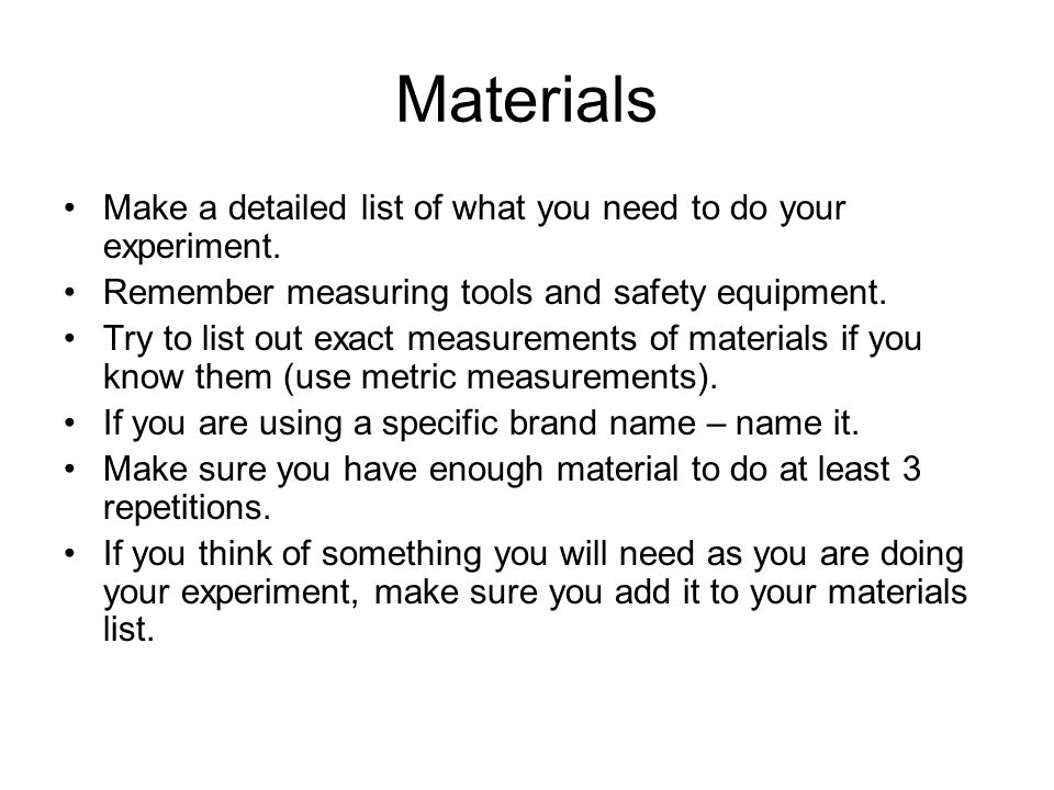 Materials Make a detailed list of what you need to do your experiment.