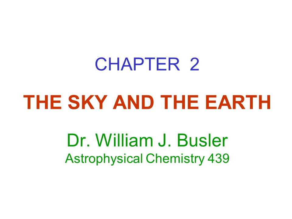 CHAPTER 2 THE SKY AND THE EARTH Dr. William J