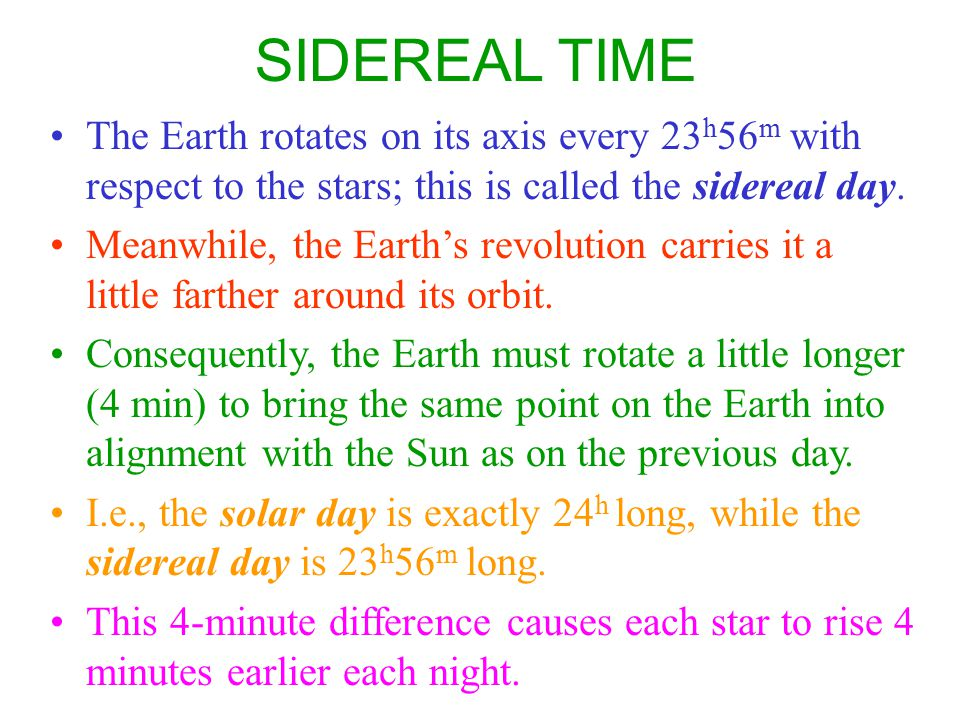 SIDEREAL TIME The Earth rotates on its axis every 23h56m with respect to the stars; this is called the sidereal day.