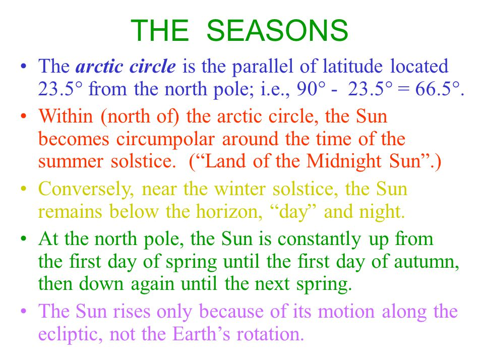 THE SEASONS The arctic circle is the parallel of latitude located 23.5° from the north pole; i.e., 90° - 23.5° = 66.5°.