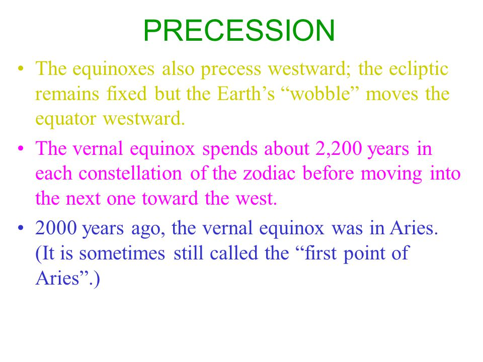 PRECESSION The equinoxes also precess westward; the ecliptic remains fixed but the Earth's wobble moves the equator westward.