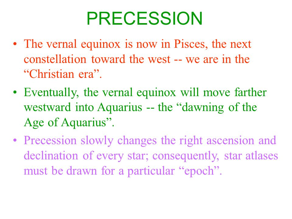 PRECESSION The vernal equinox is now in Pisces, the next constellation toward the west -- we are in the Christian era .