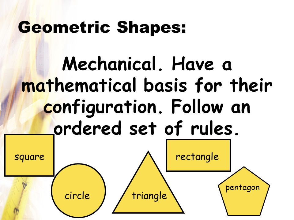 Geometric Shapes: Mechanical. Have a mathematical basis for their configuration. Follow an ordered set of rules.