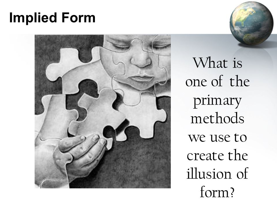 Implied Form What is one of the primary methods we use to create the illusion of form