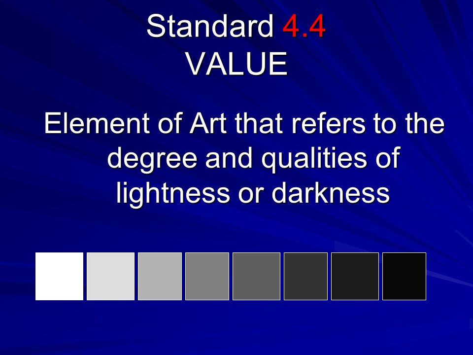 Standard 4.4 VALUE Element of Art that refers to the degree and qualities of lightness or darkness